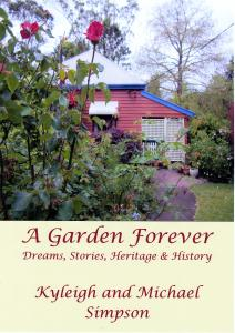 """A Garden Forever, Dreams, Stories, Heritage and History"" Kyleigh and Dr. Michael Simpson, 2014 ISBN 978-0-987-1375-4-8 Our latest book entitled ""A Garden Forever, Dreams, Stories, Heritage and History"" explores the origins of a domestic garden and how to write its history from pre-European times, through days of farming and early settlement up to the present day of ornamental gardening. We believe that this colourful book will be of vital interest to gardeners, but also genealogists and those with an interest in local, social and garden history. We hope it will serve as a template for writing domestic garden history. The history of a garden has as much to do with people as it does the physical garden so we have included stories and impressions written by family & friends and recorded timelines and the many events which have attracted thousands of garden visitors. This is a picture book filled with colourful photographs, maps and drawings embedding the sense of permanence which comes from realising that our garden will outlive us through its written history as well as its physical survival. Finally this book celebrates the curatorial task of identifying, recording and referencing the thousands of plants in hundreds of genus, species and cultivars in a plant collection which has grown over 22 years. Rather than a dry scientific list the garden inventory has been attempted in a way which makes it more readable and accessible to the home gardener. This self-published book has been printed in Brisbane when most books are being printed in China. The book will retail for $55.00 and a complimentary copy of ""Over the Fence and Over Looked"" a colourful hardcover book (2009) &Dvd ""A garden in the Rain"" will be included in your order while stocks last. Available from the author's shambles@southernphone.com.au"